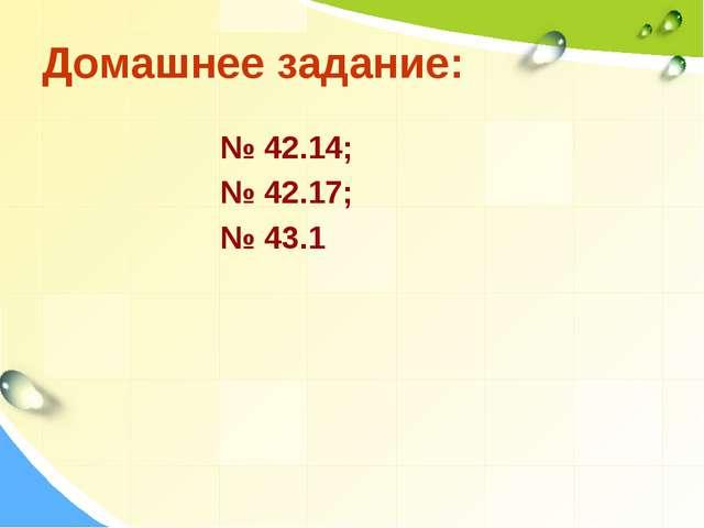 Домашнее задание: № 42.14; № 42.17; № 43.1