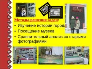 Методы решения задач: Изучение истории города Посещение музеев Сравнительный