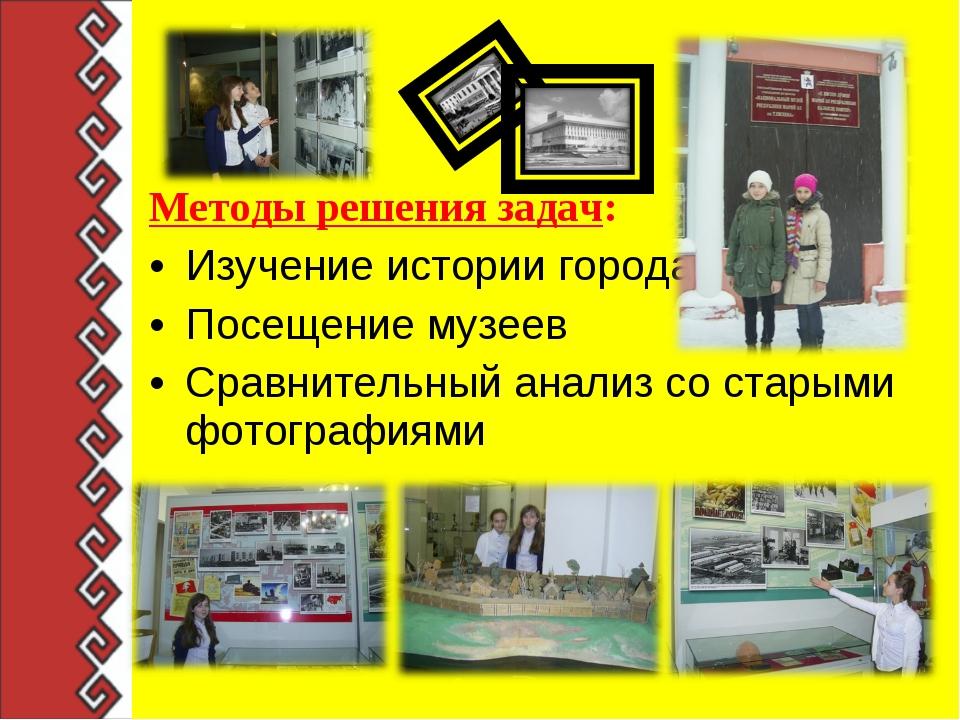 Методы решения задач: Изучение истории города Посещение музеев Сравнительный...