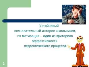 * Устойчивый познавательный интерес школьников, их мотивация – один из критер