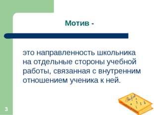 * Мотив - это направленность школьника на отдельные стороны учебной работы, с