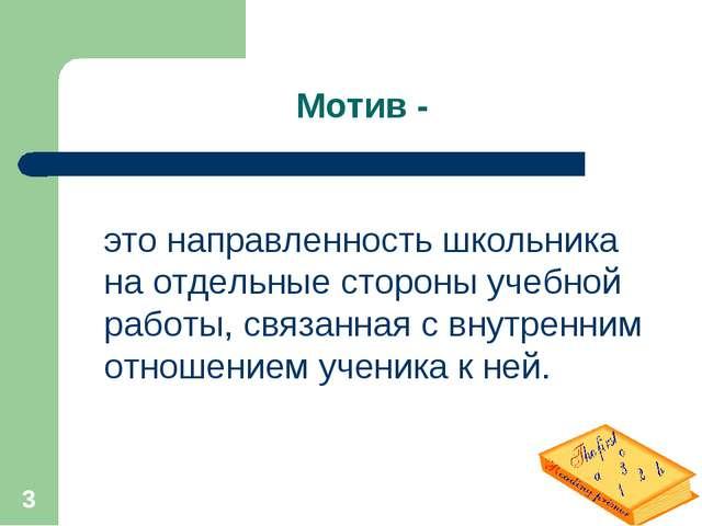 * Мотив - это направленность школьника на отдельные стороны учебной работы, с...