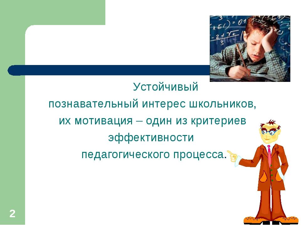 * Устойчивый познавательный интерес школьников, их мотивация – один из критер...