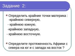 Задание 2: Определить крайние точки материка : -крайнюю северную, - крайнюю ю