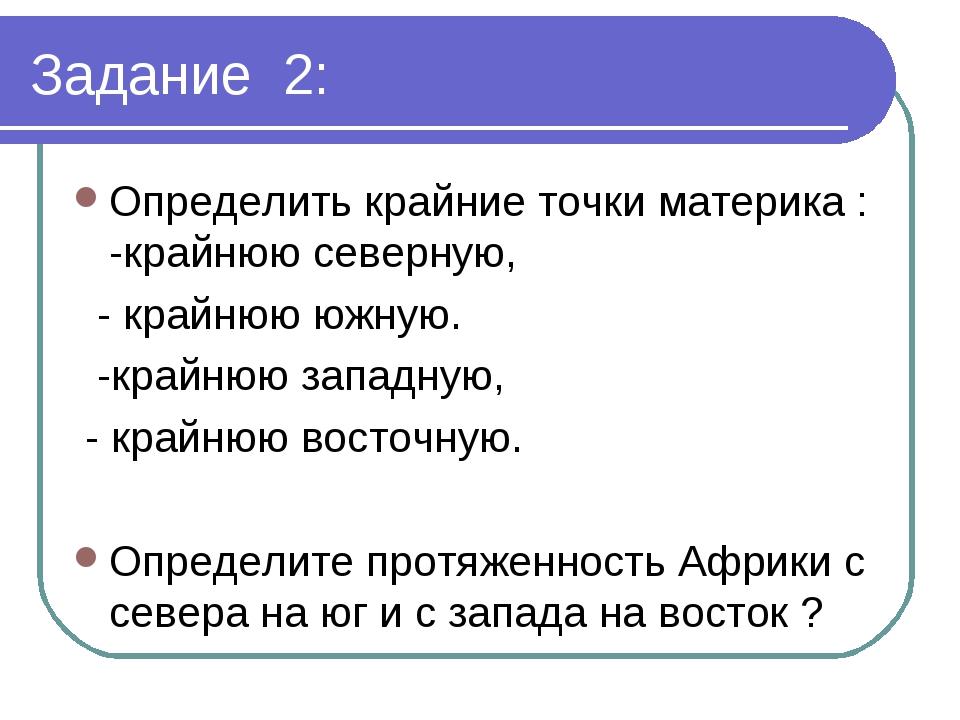 Задание 2: Определить крайние точки материка : -крайнюю северную, - крайнюю ю...