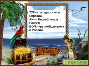 ТУР--- государство в Евразии. ЯК---- Республика в России ВОЛ-- крупнейшая рек