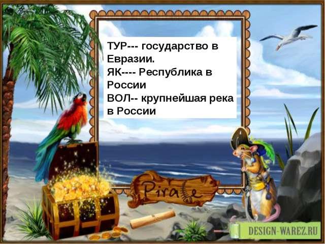 ТУР--- государство в Евразии. ЯК---- Республика в России ВОЛ-- крупнейшая рек...