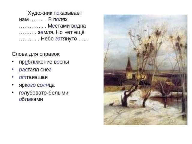 Художник показывает нам …….. . В полях ………….. . Местами видна ………. земля. Но...
