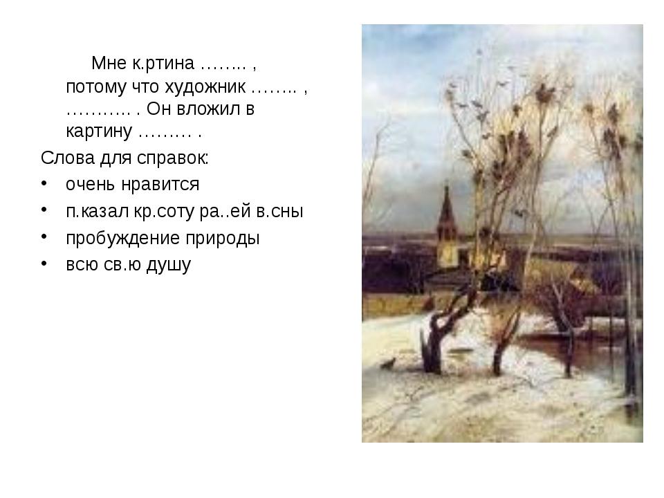 Мне к.ртина …….. , потому что художник …….. , ……….. . Он вложил в картину ……...