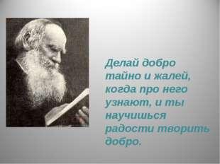 Делай добро тайно и жалей, когда про него узнают, и ты научишься радости твор