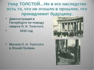 Умер ТОЛСТОЙ…Но в его наследстве есть то, что не отошло в прошлое, что принад