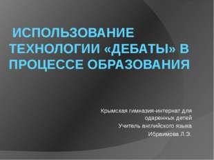 ИСПОЛЬЗОВАНИЕ ТЕХНОЛОГИИ «ДЕБАТЫ» В ПРОЦЕССЕ ОБРАЗОВАНИЯ Крымская гимназия-и