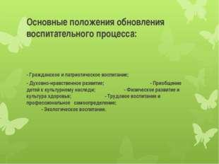 Основные положения обновления воспитательного процесса: - Гражданское и патри
