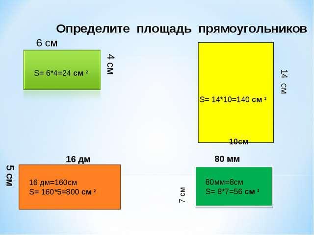 Определите площадь прямоугольников 4 см 6 см 14 см 10см 80 мм 7 см 16 дм 5 см...