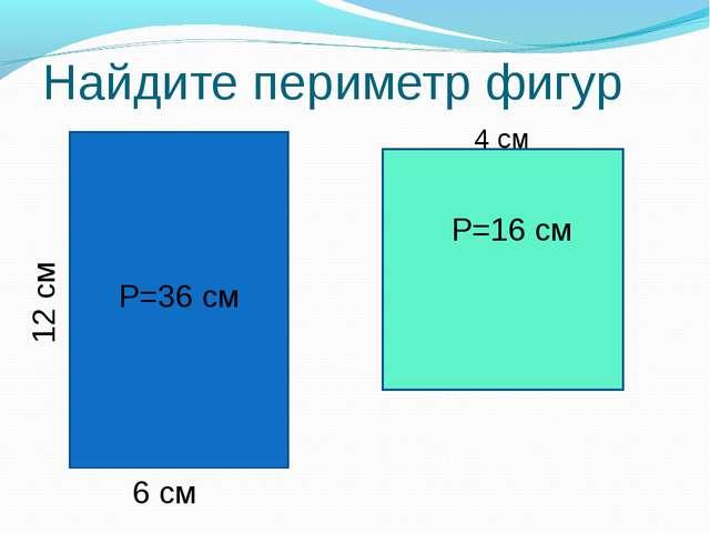 Найдите периметр фигур 12 см 6 см 4 см Р=36 см Р=16 см
