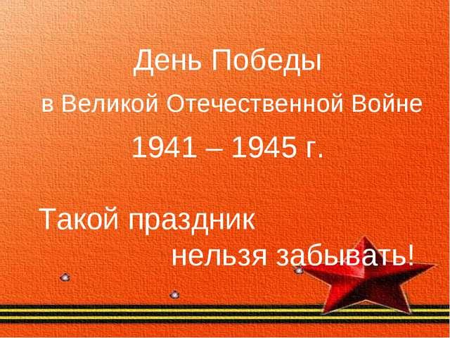 День Победы в Великой Отечественной Войне 1941 – 1945 г. Такой праздник нель...