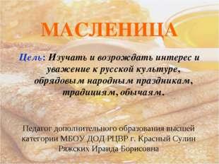 МАСЛЕНИЦА Цель: Изучать и возрождать интерес и уважение к русской культуре, о