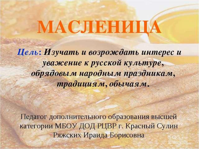 МАСЛЕНИЦА Цель: Изучать и возрождать интерес и уважение к русской культуре, о...