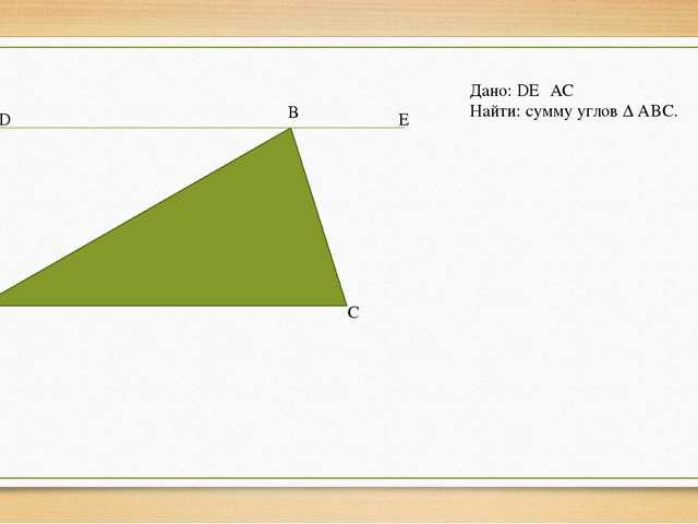 D B E A C Дано: DE║AC Найти: сумму углов ∆ ABC.