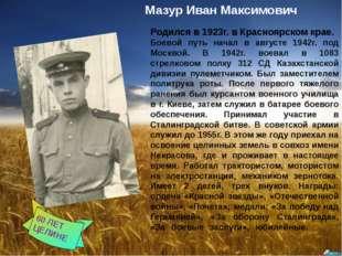 ғ Мазур Иван Максимович Родился в 1923г. в Красноярском крае. Боевой путь нач