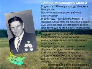 Леонид Михайлович Малей Родился в 1939 году в городе Минске в Белоруссии. По