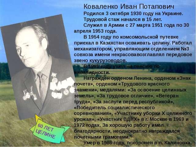 Коваленко Иван Потапович Родился 3 октября 1930 году на Украине. Трудовой ст...