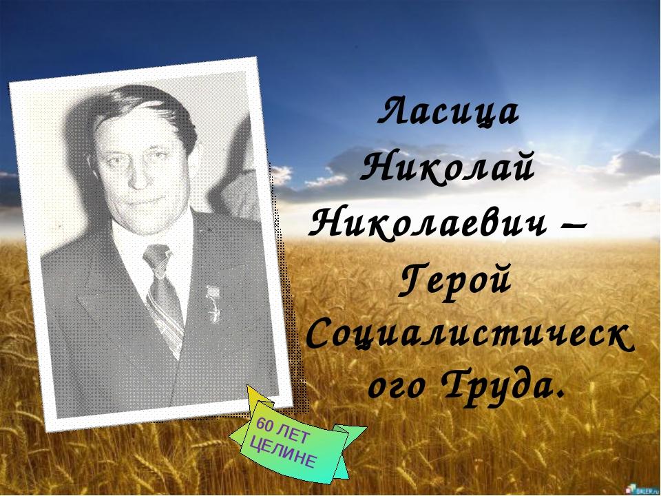 Ласица Николай Николаевич – Герой Социалистического Труда. 60 ЛЕТ ЦЕЛИНЕ