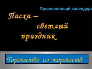 Пасха – светлый праздник Торжество из торжеств Православный календарь Презент