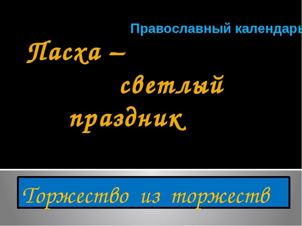 Пасха – светлый праздник Торжество из торжеств Православный календарь Презент...