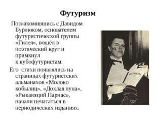 Футуризм Познакомившись сДавидом Бурлюком, основателем футуристической груп