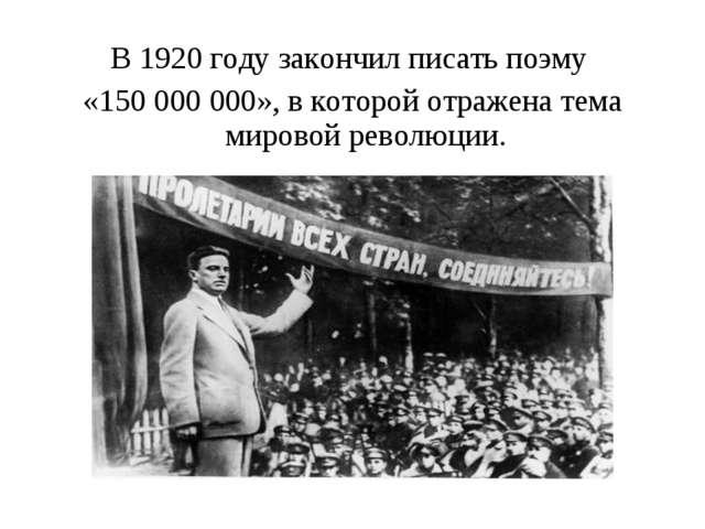В1920 году закончил писать поэму «150 000 000», в которой отражена тема миро...