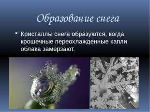 Образование снега Кристаллы снега образуются, когда крошечные переохлажденные