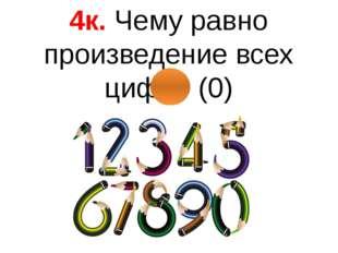 4к. Чему равно произведение всех цифр? (0)