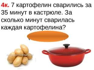 4к. 7 картофелин сварились за 35 минут в кастрюле. За сколько минут сварилас