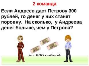 2 команда Если Андреев даст Петрову 300 рублей, то денег у них станет поровн