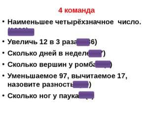 4 команда Наименьшее четырёхзначное число. (1000) Увеличь 12 в 3 раза? (36) С