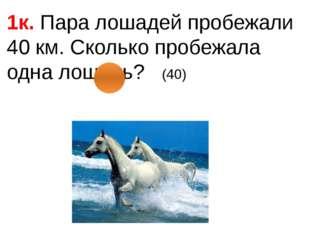 1к. Пара лошадей пробежали 40 км. Сколько пробежала одна лошадь? (40)