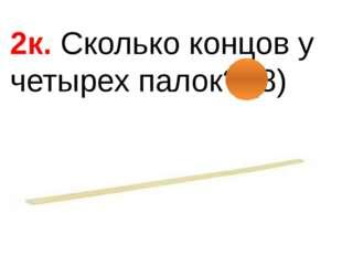 2к. Сколько концов у четырех палок? (8)