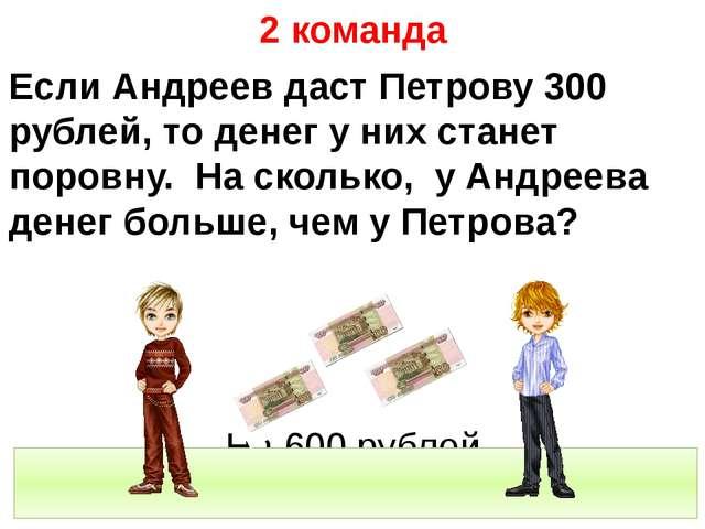 2 команда Если Андреев даст Петрову 300 рублей, то денег у них станет поровн...