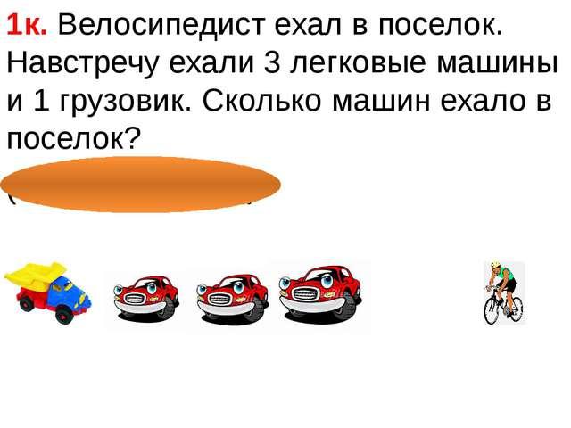 1к. Велосипедист ехал в поселок. Навстречу ехали 3 легковые машины и 1 грузо...