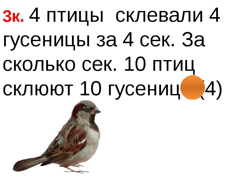 3к. 4 птицы склевали 4 гусеницы за 4 сек. За сколько сек. 10 птиц склюют 10...