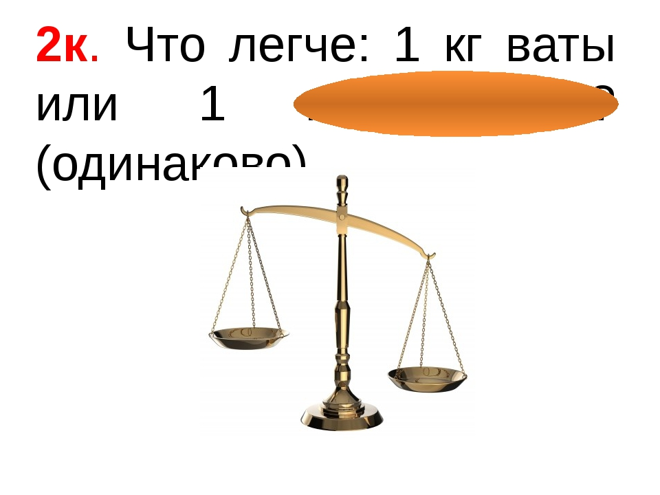 2к. Что легче: 1 кг ваты или 1 кг железа? (одинаково)