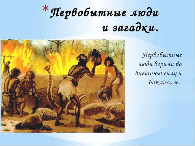 Первобытные люди и загадки. Первобытные люди верили во внешнюю силу и боялись...