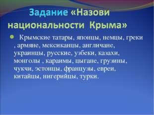 Крымские татары, японцы, немцы, греки , армяне, мексиканцы, англичане, украи