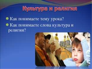 Как понимаете тему урока? Как понимаете слова культура и религия?