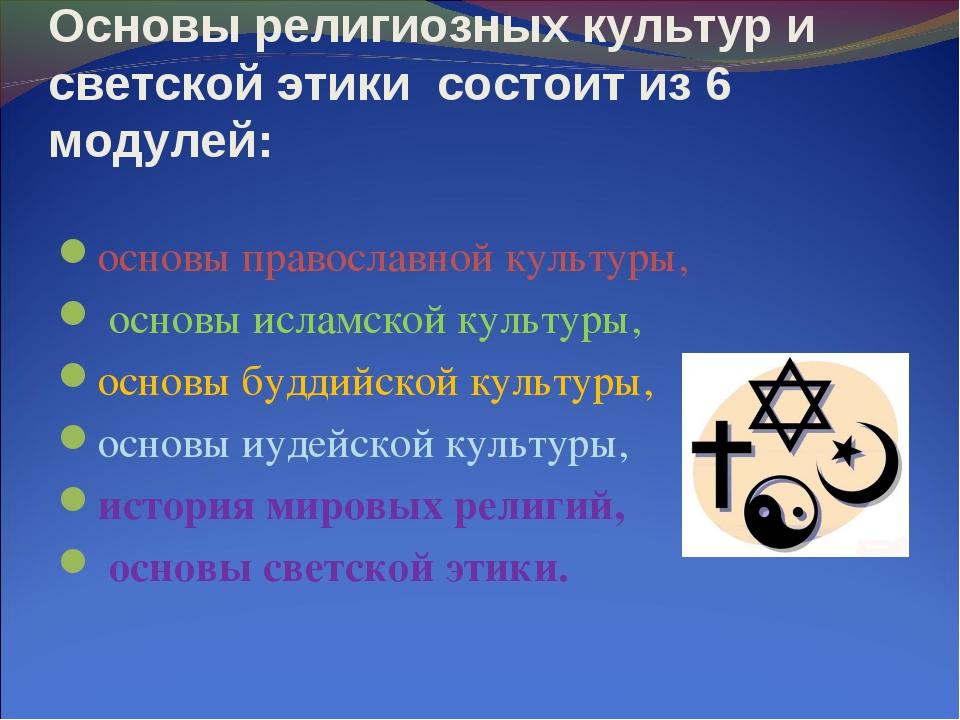 Основы религиозных культур и светской этики состоит из 6 модулей: основы пра...