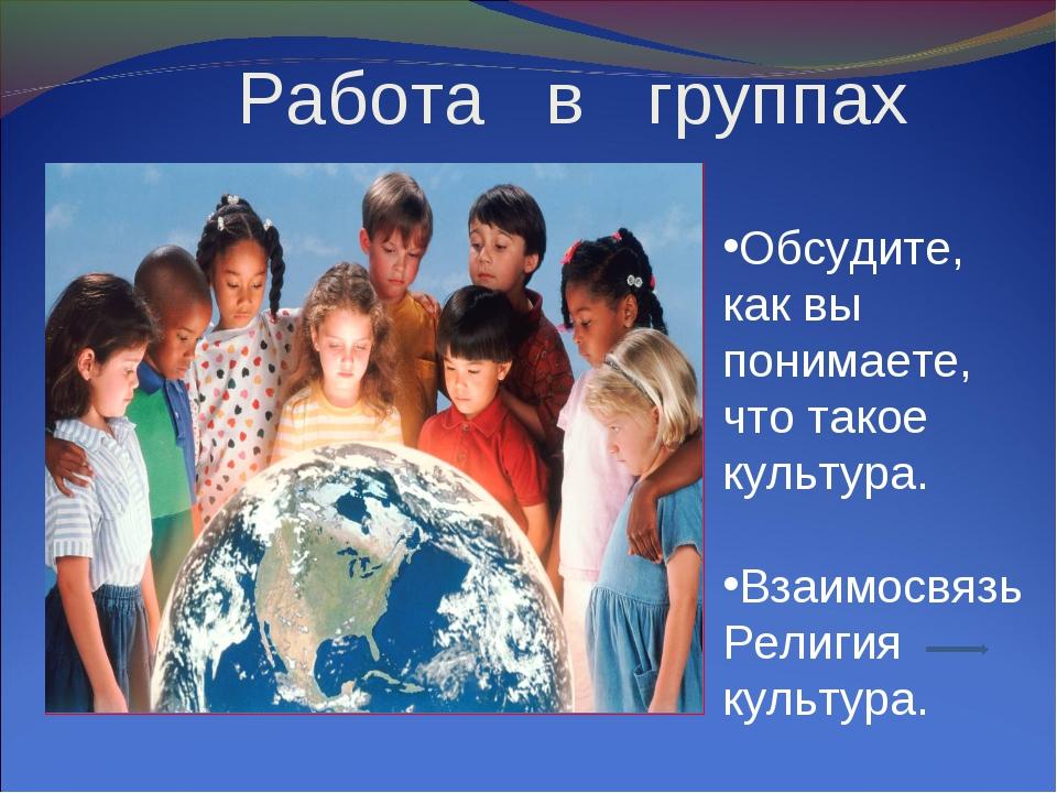 Работа в группах Обсудите, как вы понимаете, что такое культура. Взаимосвязь...