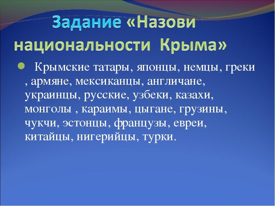 Крымские татары, японцы, немцы, греки , армяне, мексиканцы, англичане, украи...