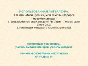 ИСПОЛЬЗОВАННАЯ ЛИТЕРАТУРА: 1.Книга: «Мой Луганск, моя земля» (подарок первокл