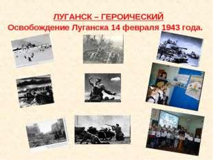 ЛУГАНСК – ГЕРОИЧЕСКИЙ Освобождение Луганска 14 февраля 1943 года.